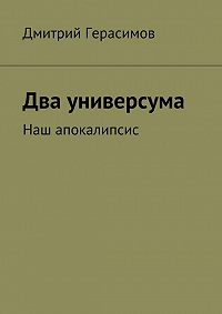 Дмитрий Герасимов - Два универсума. Наш апокалипсис