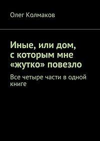 Олег Колмаков -Иные, или дом, с которым мне «жутко» повезло. Все четыре части водной книге