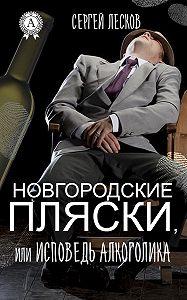 Сергей Лесков -Новгородские пляски, или Исповедь алкоголика