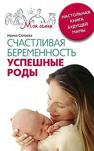 Ирина Александровна Солеева -Счастливая беременность. Успешные роды. Настольная книга будущей мамы