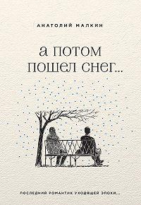 Анатолий Малкин -А потом пошел снег… (сборник)
