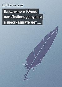 В. Г. Белинский -Владимир и Юлия, или Любовь девушки в шестнадцать лет. Роман. Сочинение Федора К.ср.на.