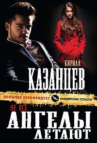 Кирилл Казанцев -Не все ангелы летают