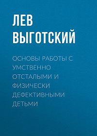 Лев Выготский -Основы работы с умственно отсталыми и физически дефективными детьми