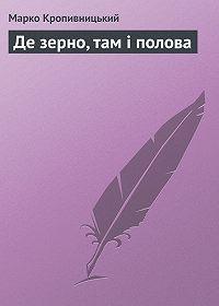 Марко Кропивницький -Де зерно, там і полова