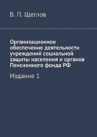 В. Щеглов -Организационное обеспечение деятельности учреждений социальной защиты населения иорганов Пенсионного фондаРФ. Издание1