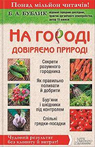 Борис Бублик - На городі довіряємо природі. Чудовий результат без клопоту й витрат!