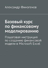 Александр Финогенов -Базовыйкурс пофинансовому моделированию. Пошаговая инструкция посозданию финансовой модели вMicrosoft Excel