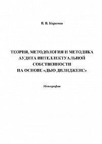 Вьюгар Керимов -Теория, методология и методика аудита интеллектуальной собственности на основе «Дью Дилидженс»