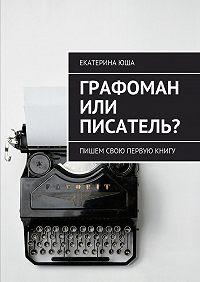 Екатерина Юша - Графоман или писатель? Пишем свою первую книгу