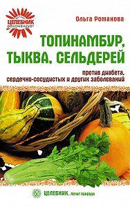 Ольга Романова - Топинамбур, тыква, сельдерей против диабета, сердечно-сосудистых и других заболеваний