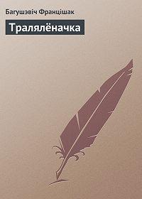 Багушэвiч Францiшак -Тралялёначка