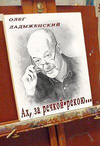 Олег Ладыженский -Ах, за речкой-рекою… (сборник поэзии)