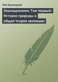Лев Кривицкий -Эволюционизм. Том первый: История природы и общая теория эволюции