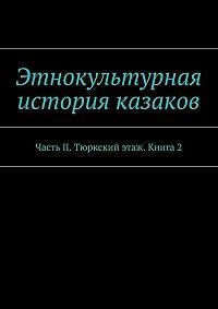 Коллектив авторов -Этнокультурная история казаков. ЧастьII. Тюркский этаж. Книга 2