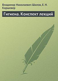 Владимир Николаевич Шилов, Ефим Коршевер - Гигиена. Конспект лекций