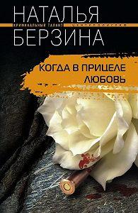Наталья Берзина - Когда в прицеле любовь