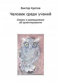 Виктор Кротов -Человек среди учений. Сказки и размышления об ориентировании