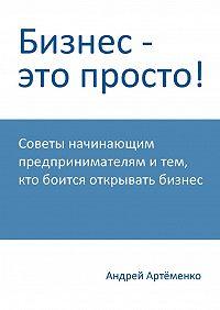 Андрей Артёменко -Бизнес – это просто!