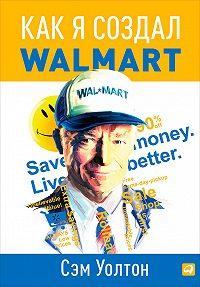 Сэм Уолтон -Как я создал Walmart