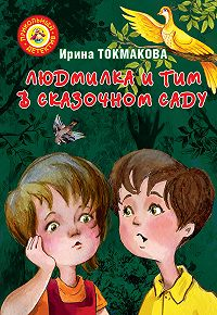 Ирина Петровна Токмакова -Людмилка и Тим в сказочном саду