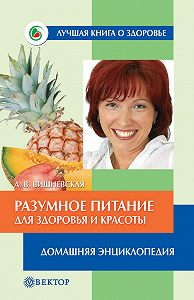 Анна Вишневская -Разумное питание для здоровья и красоты. Домашняя энциклопедия