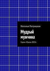 Наталья Патрацкая -Мудрый мужчина. Серия «Проза-2015»
