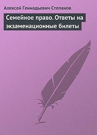 Алексей Геннадьевич Степанов - Семейное право. Ответы на экзаменационные билеты