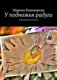 Марина Пивоварова - Уподножья радуги