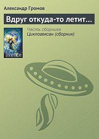 Александр Громов - Вдруг откуда-то летит…