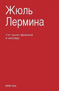 Жюль Лермина -Сто тысяч франков внаграду