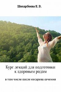 Екатерина Шихарбеева -Авторский курс лекций для подготовки к здоровым родам, в том числе после кесарева сечения