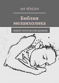 Ам Чёнски -Библия меланхолика. живой поэтический дневник