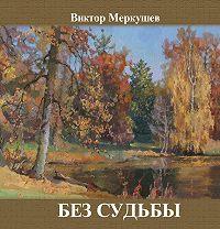 Виктор Меркушев -Без судьбы (сборник)