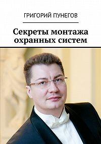 Григорий Пунегов -Секреты монтажа охранных систем
