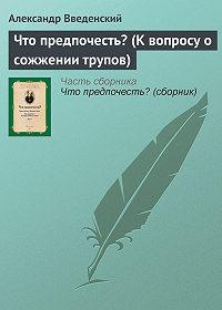 Александр Введенский -Что предпочесть? (К вопросу о сожжении трупов)