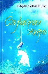 Лидия Лукьяненко -Случайная жизнь (сборник)