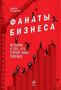 Андрей Кузьмичев - Фанаты бизнеса. Истории о тех, кто строит наше будущее