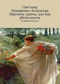 Светлана Макаренко-Астрикова -Перстень сирены, или Как убить ангела. Петербургский роман