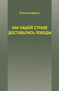 Станислав Аверков -Как нашей стране доставались Победы