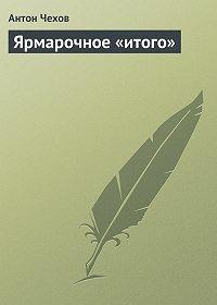 Антон Чехов -Ярмарочное «итого»