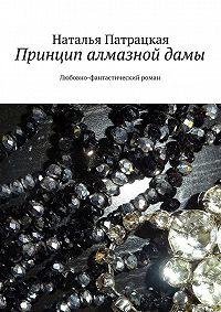 Наталья Патрацкая - Принцип алмазной дамы. Любовно-фантастический роман