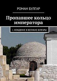 Роман Булгар - Пропавшее кольцо императора. I. Хождение вВеликие Булгары