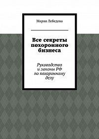 Мария Лебедева -Все секреты похоронного бизнеса. Руководство изаконы РФ попохоронномуделу