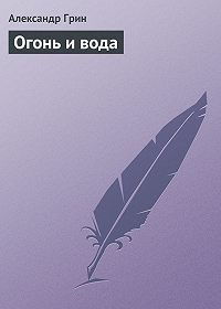 Александр Грин -Огонь и вода