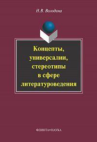 Наталья Владимировна Володина - Концепты, универсалии, стереотипы в сфере литературоведения