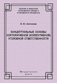 Елена Антонова -Концептуальные основы корпоративной (коллективной) уголовной ответственности