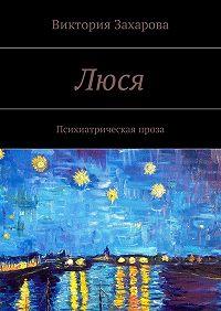 Виктория Захарова -Люся. Психиатрическая проза