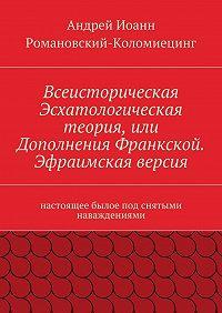Андрей Иоанн Романовский-Коломиецинг -Всеисторическая Эсхатологическая теория, или Дополнения Франкской. Эфраимская версия. Настоящее былое под снятыми наваждениями