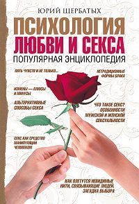 Юрий Викторович Щербатых -Психология любви и секса. Популярная энциклопедия